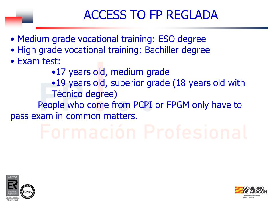 Medium grade vocational training: ESO degree High grade vocational training: Bachiller degree Exam test: 17 years old, medium grade 19 years old, superior grade (18 years old with Técnico degree) People who come from PCPI or FPGM only have to pass exam in common matters.