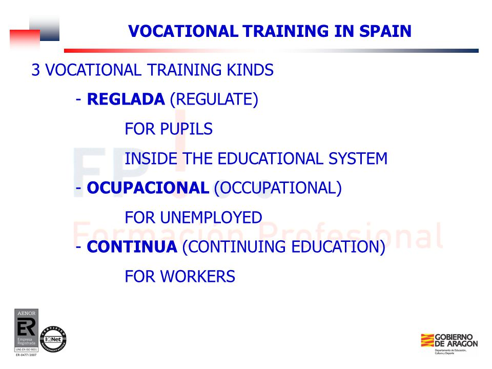 3 VOCATIONAL TRAINING KINDS - REGLADA (REGULATE) FOR PUPILS INSIDE THE EDUCATIONAL SYSTEM - OCUPACIONAL (OCCUPATIONAL) FOR UNEMPLOYED - CONTINUA (CONTINUING EDUCATION) FOR WORKERS VOCATIONAL TRAINING IN SPAIN