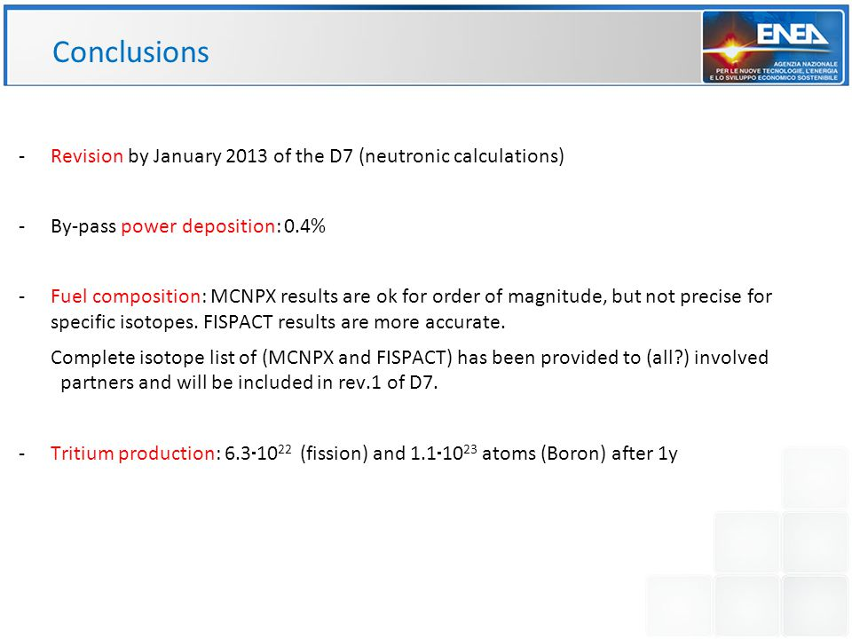 Conclusions -Revision by January 2013 of the D7 (neutronic calculations) -By-pass power deposition: 0.4% -Fuel composition: MCNPX results are ok for order of magnitude, but not precise for specific isotopes.