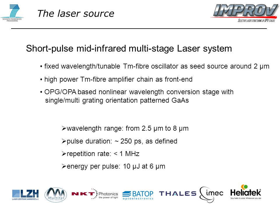 Short-pulse mid-infrared multi-stage Laser system fixed wavelength/tunable Tm-fibre oscillator as seed source around 2 µm high power Tm-fibre amplifier chain as front-end OPG/OPA based nonlinear wavelength conversion stage with single/multi grating orientation patterned GaAs  wavelength range: from 2.5 µm to 8 µm  pulse duration: ~ 250 ps, as defined  repetition rate: < 1 MHz  energy per pulse: 10 µJ at 6 µm The laser source