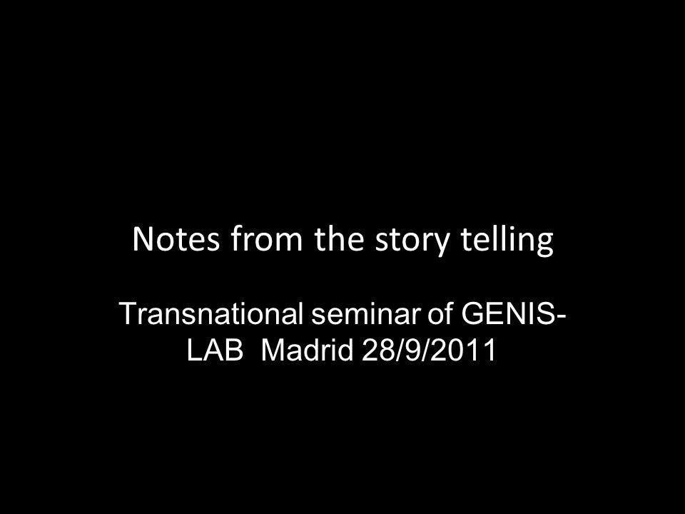 Notes from the story telling Transnational seminar of GENIS- LAB Madrid 28/9/2011