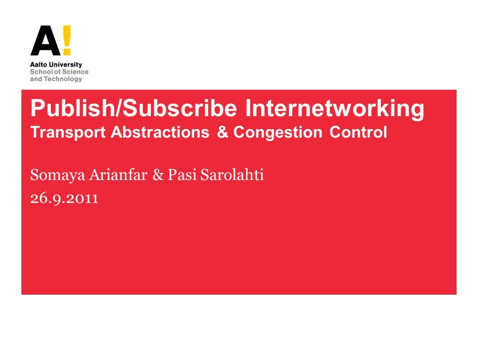 Publish/Subscribe Internetworking Transport Abstractions & Congestion Control Somaya Arianfar & Pasi Sarolahti 26.9.2011