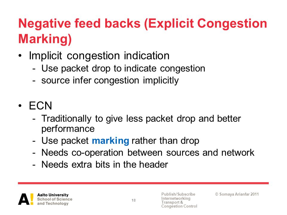 Publish/Subscribe Internetworking Transport & Congestion Control © Somaya Arianfar 2011 Negative feed backs (Explicit Congestion Marking) Implicit congestion indication -Use packet drop to indicate congestion -source infer congestion implicitly ECN -Traditionally to give less packet drop and better performance -Use packet marking rather than drop -Needs co-operation between sources and network -Needs extra bits in the header 18