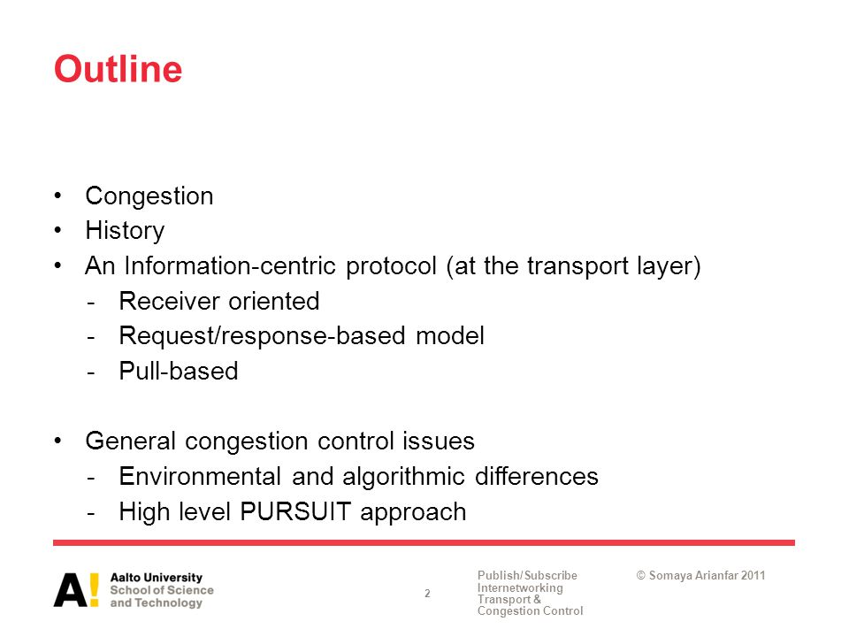 Publish/Subscribe Internetworking Transport & Congestion Control © Somaya Arianfar 2011 Outline Congestion History An Information-centric protocol (at the transport layer) -Receiver oriented -Request/response-based model -Pull-based General congestion control issues -Environmental and algorithmic differences -High level PURSUIT approach 2
