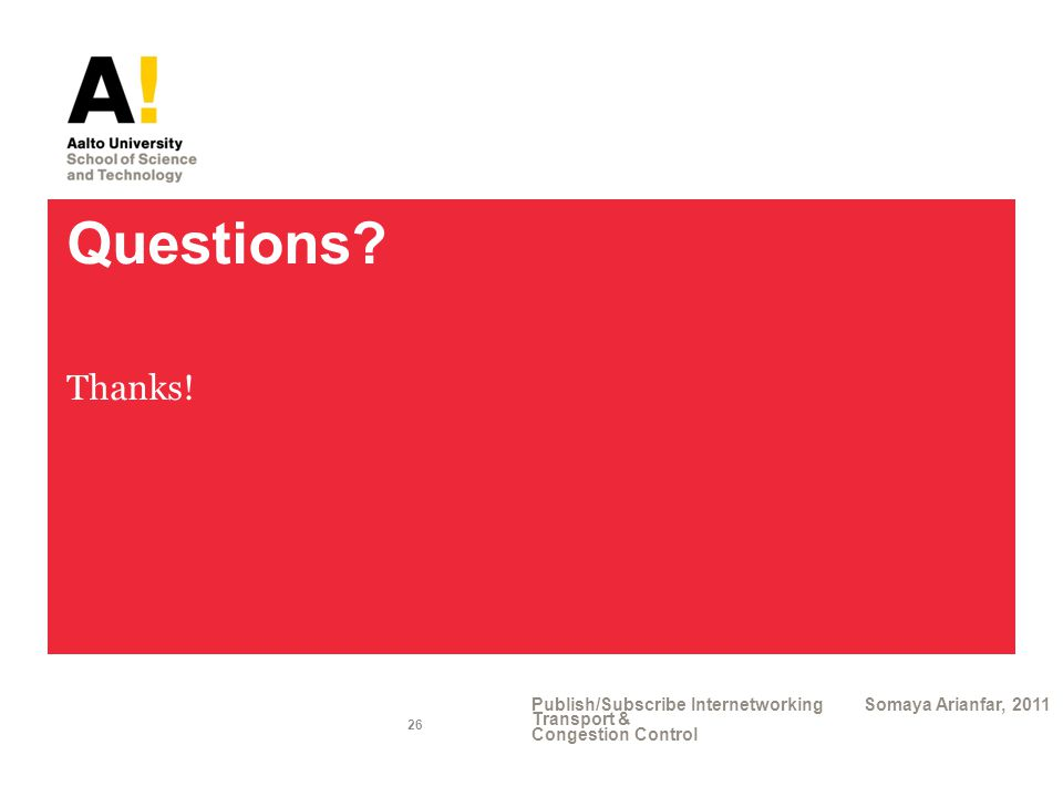 Questions? Thanks! Publish/Subscribe Internetworking Transport & Congestion Control Somaya Arianfar, 2011 26