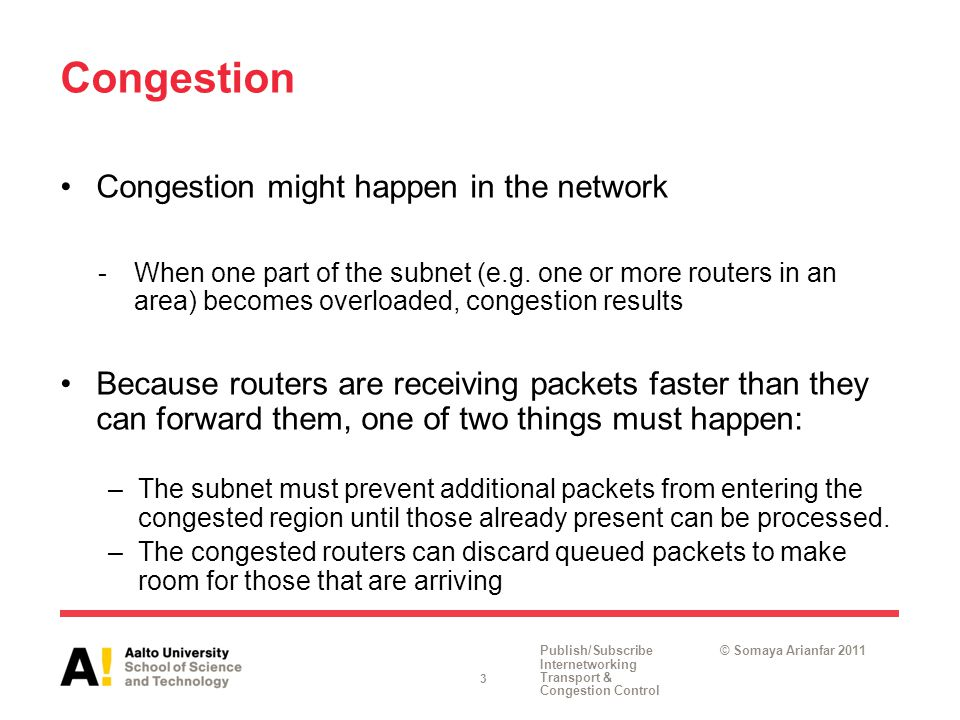 Publish/Subscribe Internetworking Transport & Congestion Control © Somaya Arianfar 2011 Congestion Congestion might happen in the network -When one part of the subnet (e.g.