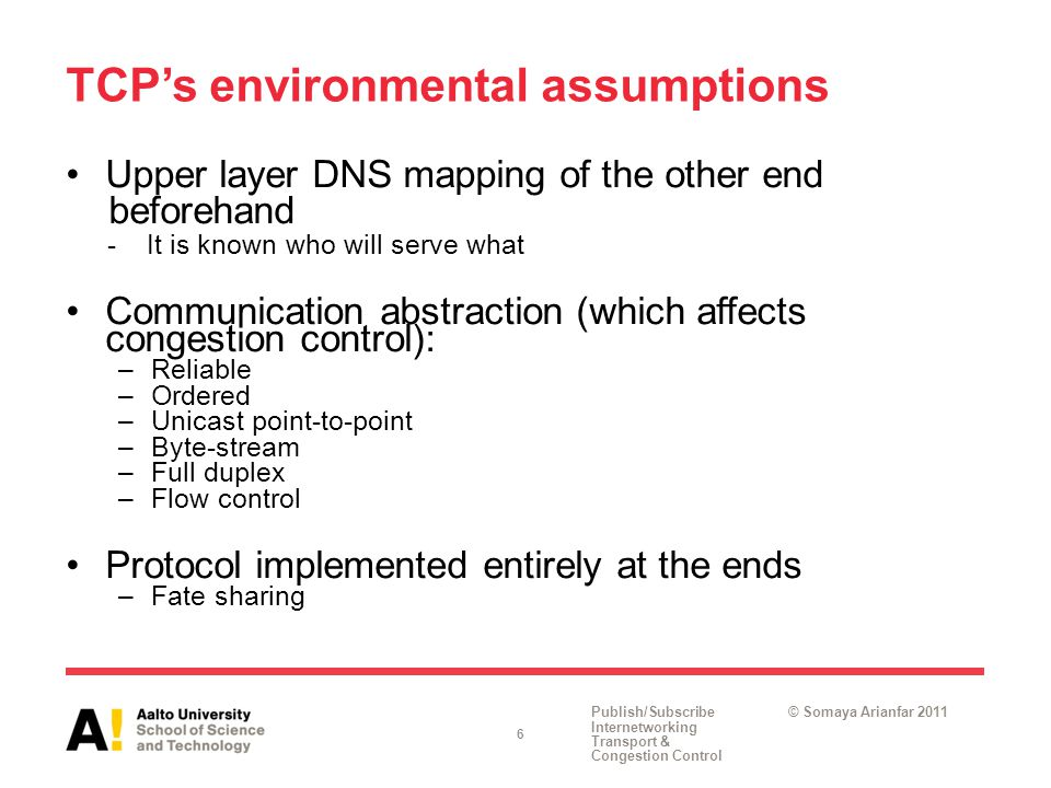 Publish/Subscribe Internetworking Transport & Congestion Control © Somaya Arianfar 2011 TCP's environmental assumptions Upper layer DNS mapping of the other end beforehand -It is known who will serve what Communication abstraction (which affects congestion control): –Reliable –Ordered –Unicast point-to-point –Byte-stream –Full duplex –Flow control Protocol implemented entirely at the ends –Fate sharing 6