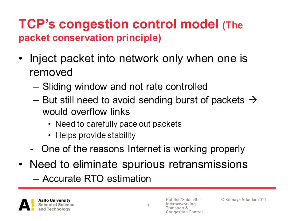 Publish/Subscribe Internetworking Transport & Congestion Control © Somaya Arianfar 2011 TCP's congestion control model (The packet conservation principle) Inject packet into network only when one is removed –Sliding window and not rate controlled –But still need to avoid sending burst of packets  would overflow links Need to carefully pace out packets Helps provide stability -One of the reasons Internet is working properly Need to eliminate spurious retransmissions –Accurate RTO estimation 7