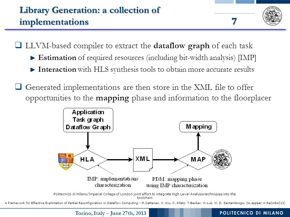 Torino, Italy – June 27th, 2013 7 Library Generation: a collection of implementations  LLVM-based compiler to extract the dataflow graph of each task Estimation of required resources (including bit-width analysis) [IMP] Interaction with HLS synthesis tools to obtain more accurate results  Generated implementations are then store in the XML file to offer opportunities to the mapping phase and information to the floorplacer Politecnico di Milano/Imperial College of London joint effort to integrate High Level Analysis techniques into the toolchain A Framework for Effective Exploitation of Partial Reconfiguration in Dataflow Computing – R.Cattaneo, X.