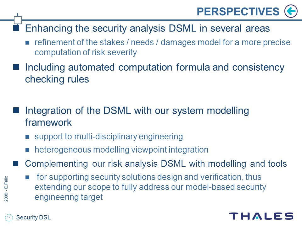 17 2009 - E.Félix Security DSL PERSPECTIVES Enhancing the security analysis DSML in several areas refinement of the stakes / needs / damages model for a more precise computation of risk severity Including automated computation formula and consistency checking rules Integration of the DSML with our system modelling framework support to multi-disciplinary engineering heterogeneous modelling viewpoint integration Complementing our risk analysis DSML with modelling and tools for supporting security solutions design and verification, thus extending our scope to fully address our model-based security engineering target