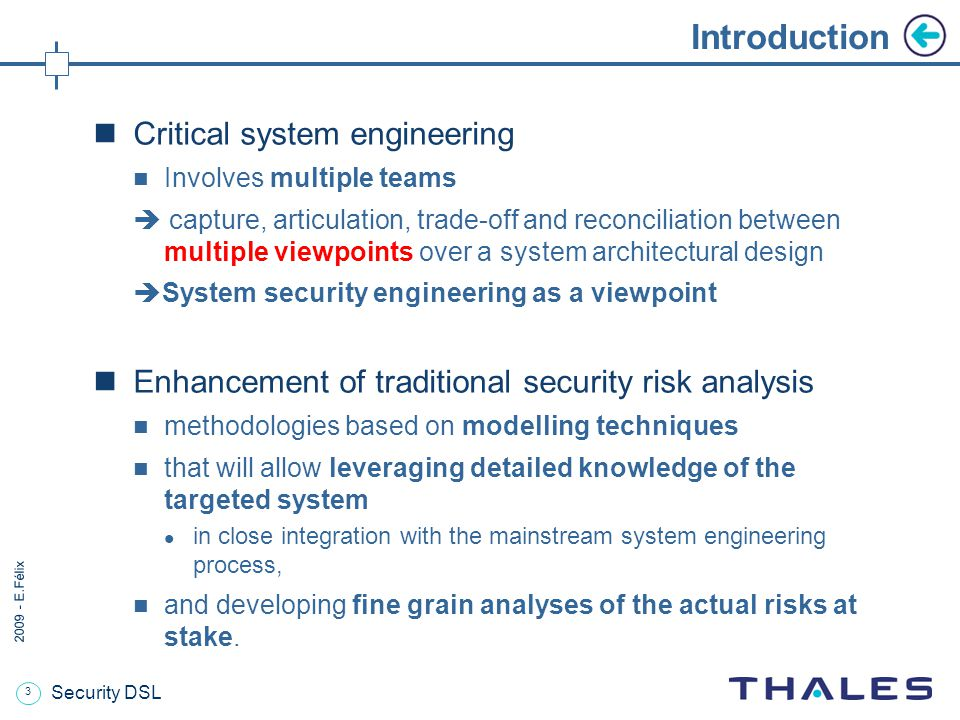 3 2009 - E.Félix Security DSL Introduction Critical system engineering Involves multiple teams  capture, articulation, trade-off and reconciliation between multiple viewpoints over a system architectural design  System security engineering as a viewpoint Enhancement of traditional security risk analysis methodologies based on modelling techniques that will allow leveraging detailed knowledge of the targeted system in close integration with the mainstream system engineering process, and developing fine grain analyses of the actual risks at stake.