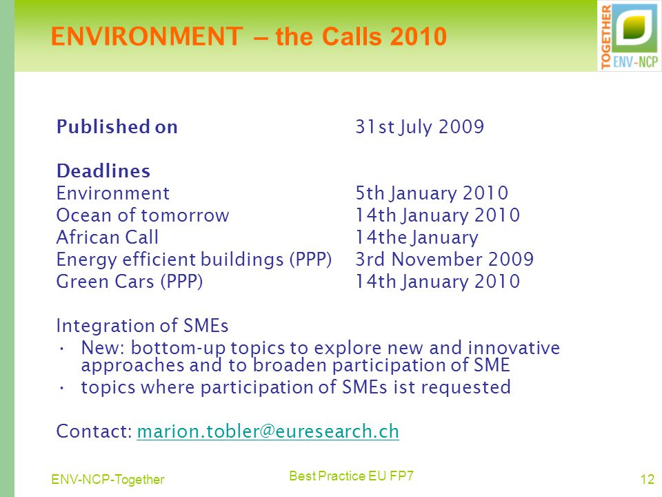 Best Practice EU FP7 12ENV-NCP-Together Published on 31st July 2009 Deadlines Environment 5th January 2010 Ocean of tomorrow14th January 2010 African Call14the January Energy efficient buildings (PPP)3rd November 2009 Green Cars (PPP) 14th January 2010 Integration of SMEs New: bottom-up topics to explore new and innovative approaches and to broaden participation of SME topics where participation of SMEs ist requested Contact: marion.tobler@euresearch.chmarion.tobler@euresearch.ch ENVIRONMENT – the Calls 2010