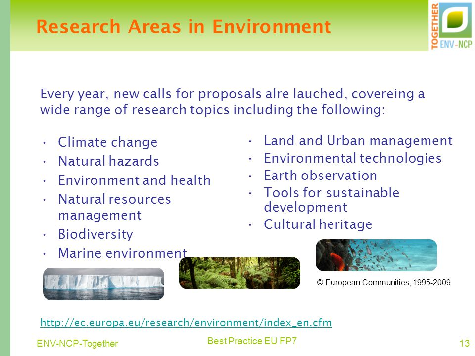 Best Practice EU FP7 13ENV-NCP-Together Research Areas in Environment Climate change Natural hazards Environment and health Natural resources management Biodiversity Marine environment Land and Urban management Environmental technologies Earth observation Tools for sustainable development Cultural heritage http://ec.europa.eu/research/environment/index_en.cfm © European Communities, 1995-2009 Every year, new calls for proposals alre lauched, covereing a wide range of research topics including the following: