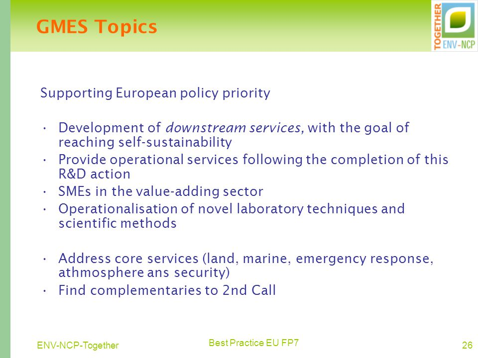 Best Practice EU FP7 26ENV-NCP-Together GMES Topics Supporting European policy priority Development of downstream services, with the goal of reaching self-sustainability Provide operational services following the completion of this R&D action SMEs in the value-adding sector Operationalisation of novel laboratory techniques and scientific methods Address core services (land, marine, emergency response, athmosphere ans security) Find complementaries to 2nd Call