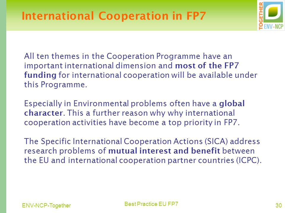 Best Practice EU FP7 30ENV-NCP-Together International Cooperation in FP7 All ten themes in the Cooperation Programme have an important international dimension and most of the FP7 funding for international cooperation will be available under this Programme.