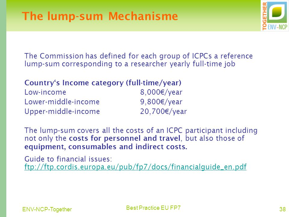 Best Practice EU FP7 38ENV-NCP-Together The lump-sum Mechanisme The Commission has defined for each group of ICPCs a reference lump-sum corresponding to a researcher yearly full-time job Country's Income category (full-time/year) Low-income 8,000 € /year Lower-middle-income9,800 € /year Upper-middle-income20,700 € /year The lump-sum covers all the costs of an ICPC participant including not only the costs for personnel and travel, but also those of equipment, consumables and indirect costs.