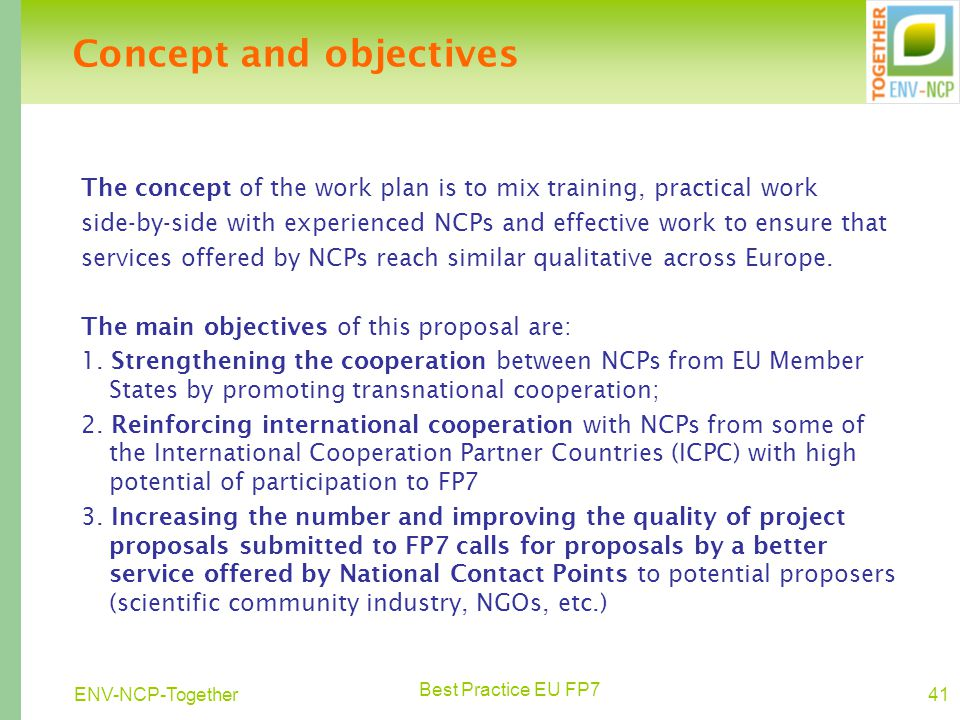 Best Practice EU FP7 41ENV-NCP-Together Concept and objectives The concept of the work plan is to mix training, practical work side-by-side with experienced NCPs and effective work to ensure that services offered by NCPs reach similar qualitative across Europe.