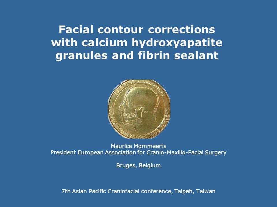 Facial contour corrections with calcium hydroxyapatite granules and fibrin sealant Maurice Mommaerts President European Association for Cranio-Maxillo
