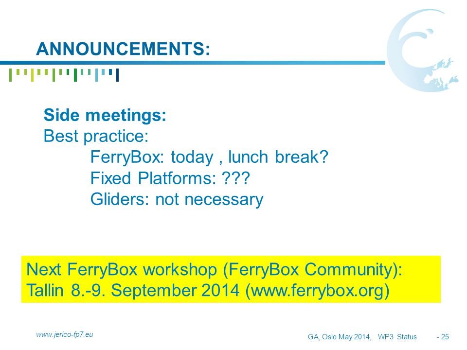 GA, Oslo May 2014, WP3 Status - 25 ANNOUNCEMENTS: www.jerico-fp7.eu Next FerryBox workshop (FerryBox Community): Tallin 8.-9.