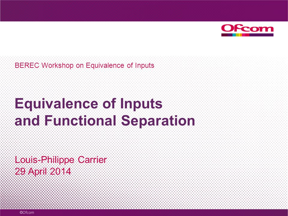 Equivalence of Inputs and Functional Separation Louis-Philippe Carrier 29 April 2014 BEREC Workshop on Equivalence of Inputs
