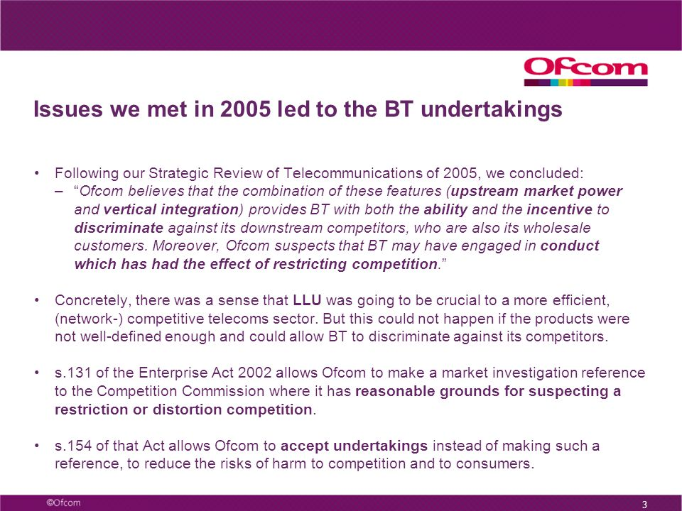 "3 Issues we met in 2005 led to the BT undertakings Following our Strategic Review of Telecommunications of 2005, we concluded: –""Ofcom believes that t"