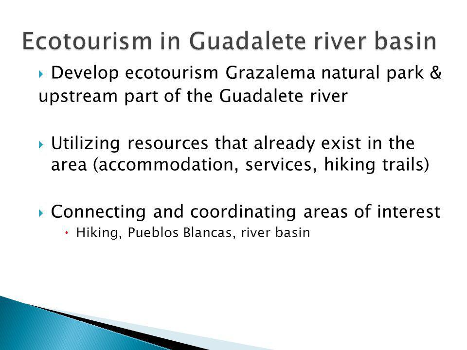  Develop ecotourism Grazalema natural park & upstream part of the Guadalete river  Utilizing resources that already exist in the area (accommodation, services, hiking trails)  Connecting and coordinating areas of interest  Hiking, Pueblos Blancas, river basin