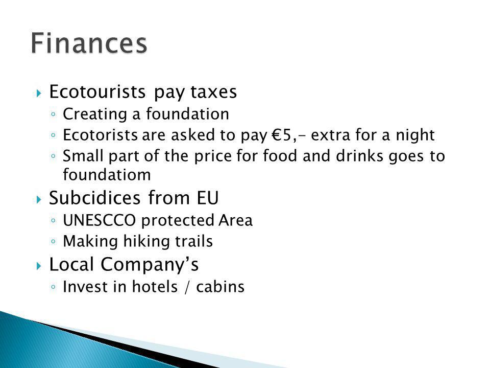  Ecotourists pay taxes ◦ Creating a foundation ◦ Ecotorists are asked to pay €5,- extra for a night ◦ Small part of the price for food and drinks goes to foundatiom  Subcidices from EU ◦ UNESCCO protected Area ◦ Making hiking trails  Local Company's ◦ Invest in hotels / cabins