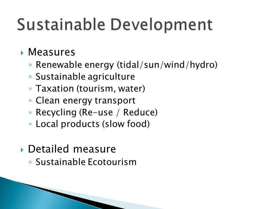  Measures ◦ Renewable energy (tidal/sun/wind/hydro) ◦ Sustainable agriculture ◦ Taxation (tourism, water) ◦ Clean energy transport ◦ Recycling (Re-use / Reduce) ◦ Local products (slow food)  Detailed measure ◦ Sustainable Ecotourism