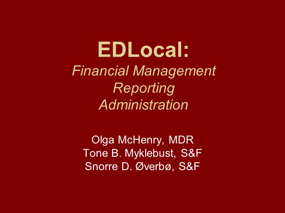 EDLocal: Financial Management Reporting Administration Olga McHenry, MDR Tone B. Myklebust, S&F Snorre D. Øverbø, S&F