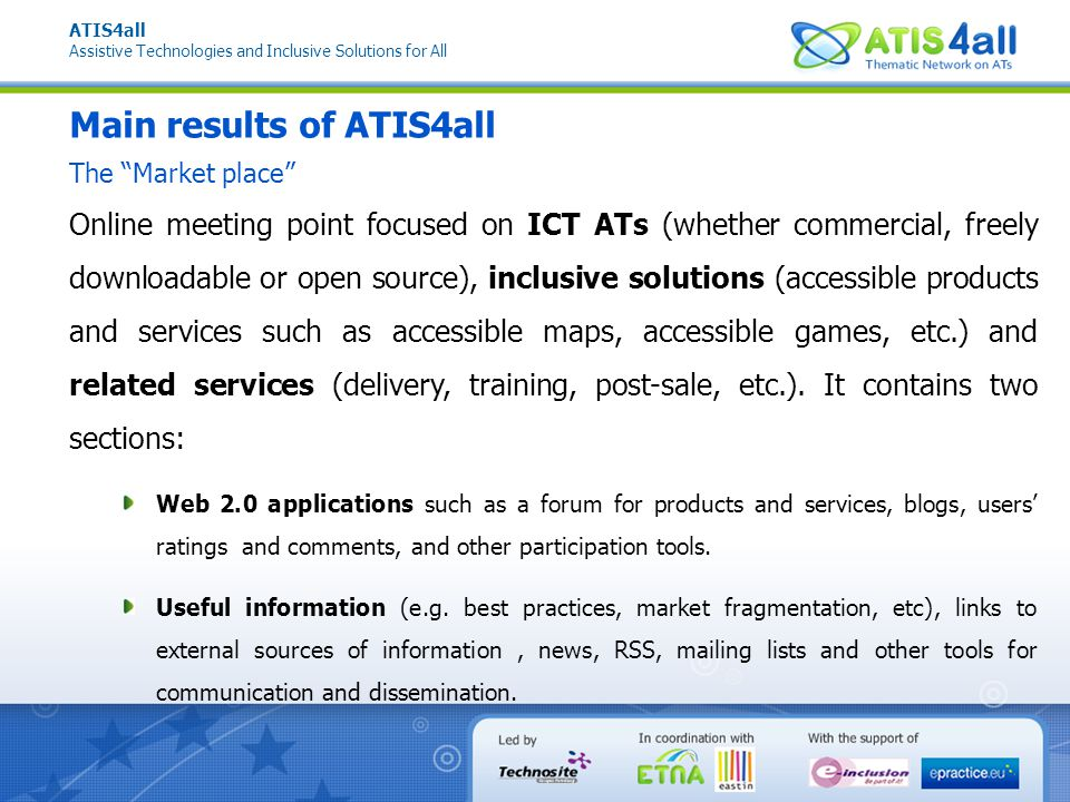 ATIS4all Assistive Technologies and Inclusive Solutions for All Main results of ATIS4all Online meeting point focused on ICT ATs (whether commercial, freely downloadable or open source), inclusive solutions (accessible products and services such as accessible maps, accessible games, etc.) and related services (delivery, training, post-sale, etc.).