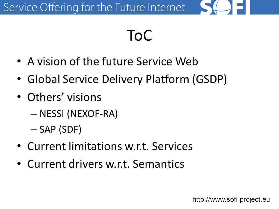"""http://www.sofi-project.eu The future Service Web """"an Internet in which billions of consumers can consume billions of services seamlessly and transparently The current Internet – 28 500 public Web Services (Seekda) – 2 165 Web APIs (programmableweb) – Hardcoded service calls, user interfaces & mash-ups The future Internet – needs semantic service description for automated discovery, mediation, composition & execution of services – needs adaptivity, contextualisation and personalisation to make services a part of everyday (ubiquitously connected) life 12.10.2014 3"""