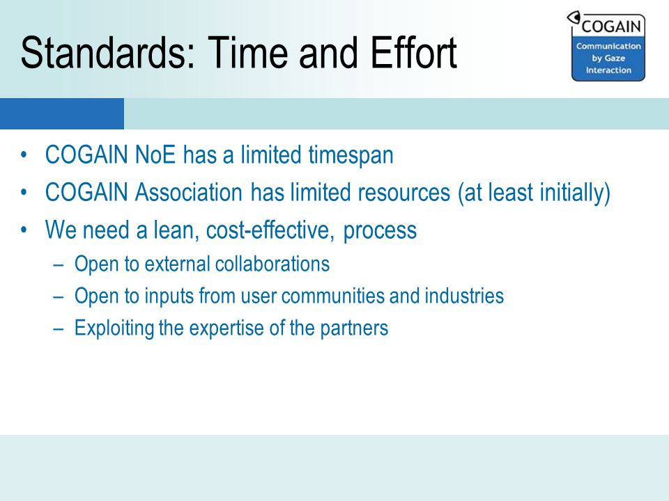 Standards: Time and Effort COGAIN NoE has a limited timespan COGAIN Association has limited resources (at least initially) We need a lean, cost-effective, process –Open to external collaborations –Open to inputs from user communities and industries –Exploiting the expertise of the partners