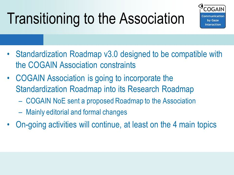 Transitioning to the Association Standardization Roadmap v3.0 designed to be compatible with the COGAIN Association constraints COGAIN Association is going to incorporate the Standardization Roadmap into its Research Roadmap –COGAIN NoE sent a proposed Roadmap to the Association –Mainly editorial and formal changes On-going activities will continue, at least on the 4 main topics