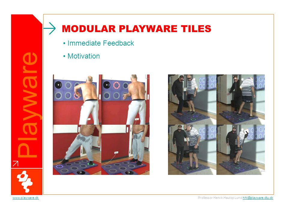 Playware Professor Henrik Hautop Lund hhl@playware.dtu.dkhhl@playware.dtu.dkwww.playware.dk Immediate Feedback Motivation MODULAR PLAYWARE TILES