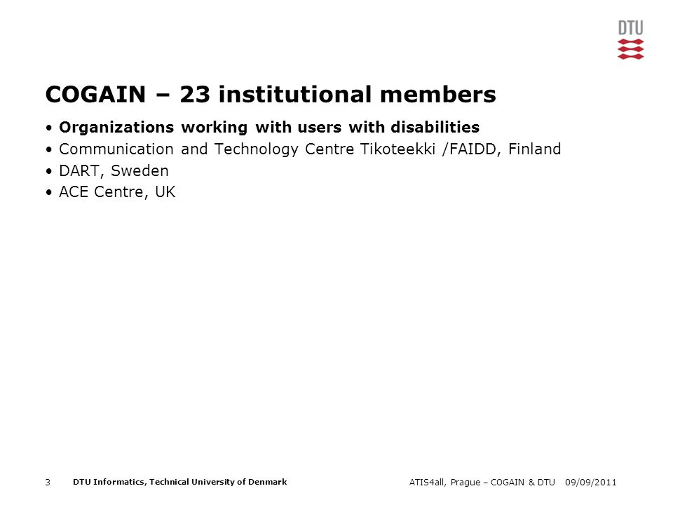 09/09/2011ATIS4all, Prague – COGAIN & DTU3 DTU Informatics, Technical University of Denmark COGAIN – 23 institutional members Organizations working with users with disabilities Communication and Technology Centre Tikoteekki /FAIDD, Finland DART, Sweden ACE Centre, UK