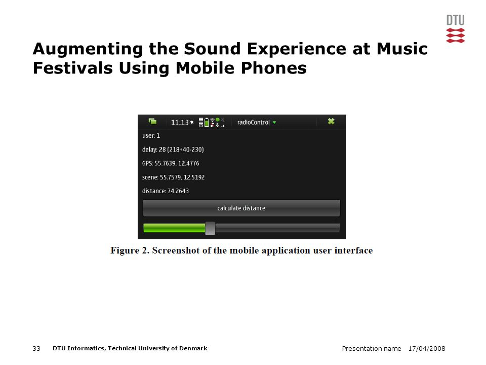 17/04/2008Presentation name33 DTU Informatics, Technical University of Denmark Augmenting the Sound Experience at Music Festivals Using Mobile Phones