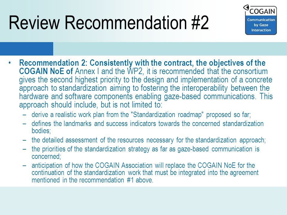Review Recommendation #2 Recommendation 2: Consistently with the contract, the objectives of the COGAIN NoE of Annex I and the WP2, it is recommended that the consortium gives the second highest priority to the design and implementation of a concrete approach to standardization aiming to fostering the interoperability between the hardware and software components enabling gaze-based communications.