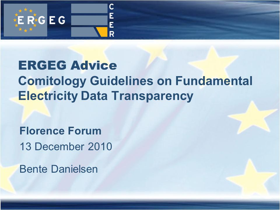 ERGEG Advice Comitology Guidelines on Fundamental Electricity Data Transparency Florence Forum 13 December 2010 Bente Danielsen
