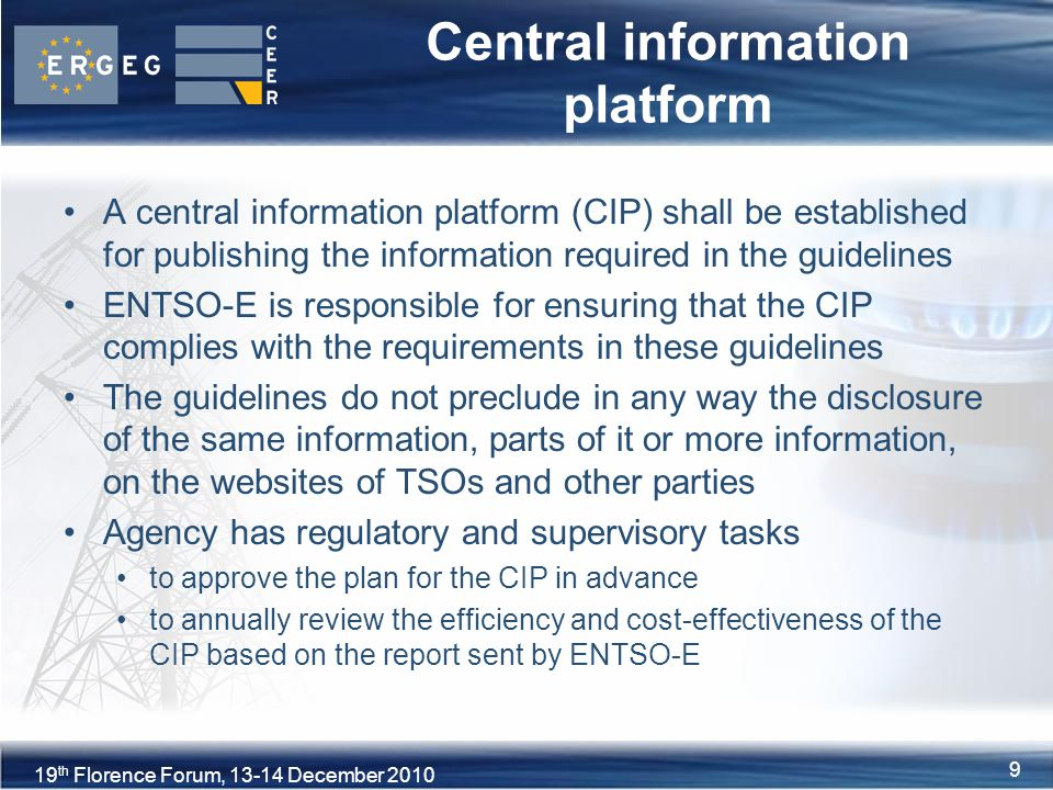 9XVIII Florence Forum, June th Florence Forum, December Central information platform A central information platform (CIP) shall be established for publishing the information required in the guidelines ENTSO-E is responsible for ensuring that the CIP complies with the requirements in these guidelines The guidelines do not preclude in any way the disclosure of the same information, parts of it or more information, on the websites of TSOs and other parties Agency has regulatory and supervisory tasks to approve the plan for the CIP in advance to annually review the efficiency and cost-effectiveness of the CIP based on the report sent by ENTSO-E