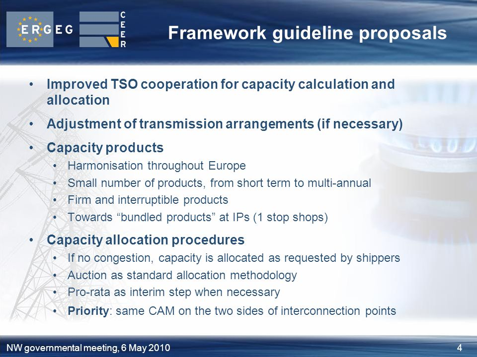 4NW governmental meeting, 6 May 2010 Framework guideline proposals Improved TSO cooperation for capacity calculation and allocation Adjustment of transmission arrangements (if necessary) Capacity products Harmonisation throughout Europe Small number of products, from short term to multi-annual Firm and interruptible products Towards bundled products at IPs (1 stop shops) Capacity allocation procedures If no congestion, capacity is allocated as requested by shippers Auction as standard allocation methodology Pro-rata as interim step when necessary Priority: same CAM on the two sides of interconnection points