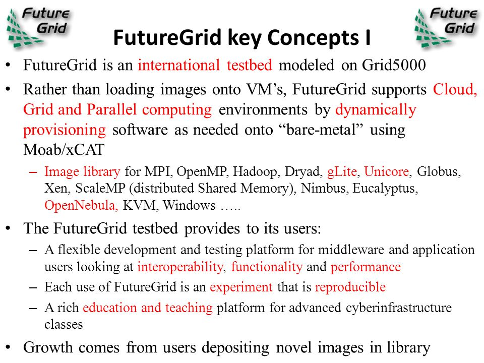 FutureGrid key Concepts I FutureGrid is an international testbed modeled on Grid5000 Rather than loading images onto VM's, FutureGrid supports Cloud,