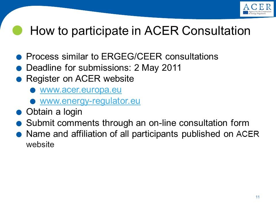 11 How to participate in ACER Consultation. Process similar to ERGEG/CEER consultations. Deadline for submissions: 2 May 2011. Register on ACER websit