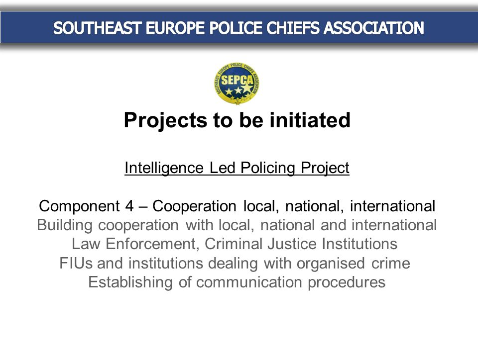Projects to be initiated Intelligence Led Policing Project Component 4 – Cooperation local, national, international Building cooperation with local, national and international Law Enforcement, Criminal Justice Institutions FIUs and institutions dealing with organised crime Establishing of communication procedures