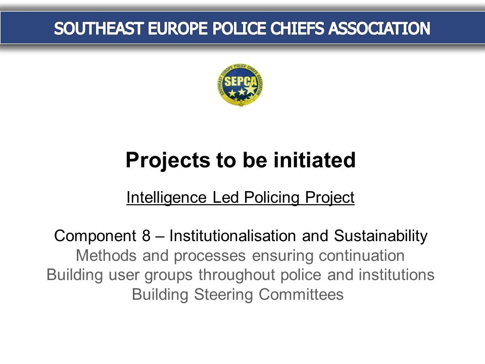 Projects to be initiated Intelligence Led Policing Project Component 8 – Institutionalisation and Sustainability Methods and processes ensuring continuation Building user groups throughout police and institutions Building Steering Committees