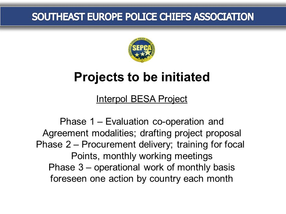Projects to be initiated Interpol BESA Project Phase 1 – Evaluation co-operation and Agreement modalities; drafting project proposal Phase 2 – Procurement delivery; training for focal Points, monthly working meetings Phase 3 – operational work of monthly basis foreseen one action by country each month