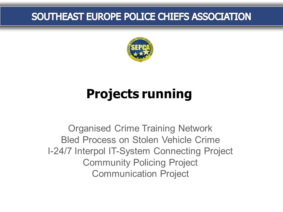 Projects running Organised Crime Training Network Bled Process on Stolen Vehicle Crime I-24/7 Interpol IT-System Connecting Project Community Policing Project Communication Project