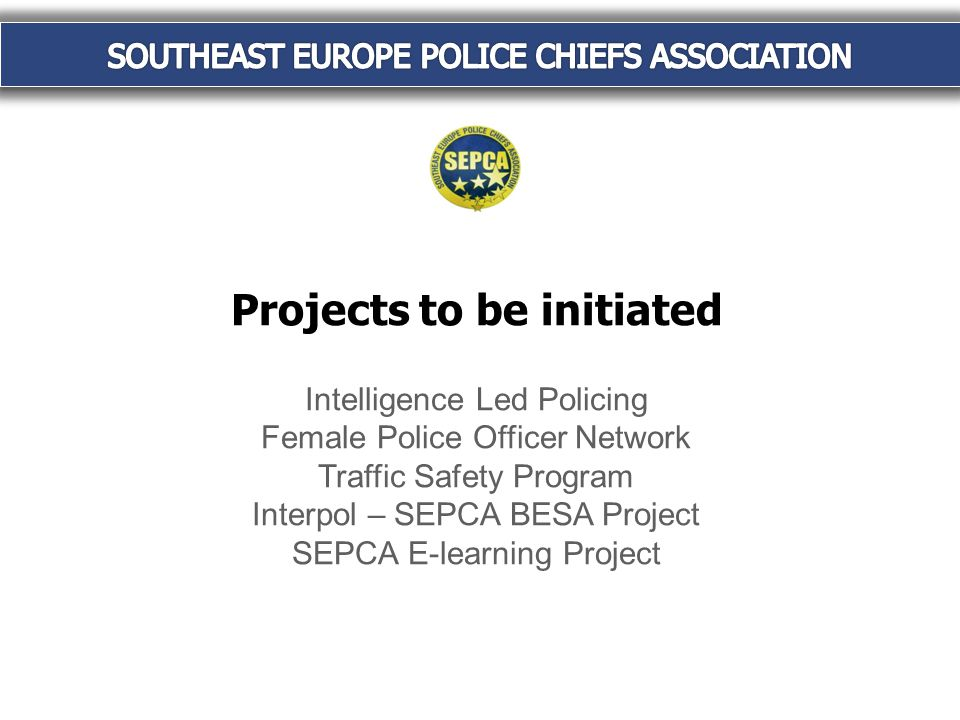 Projects to be initiated Intelligence Led Policing Female Police Officer Network Traffic Safety Program Interpol – SEPCA BESA Project SEPCA E-learning Project