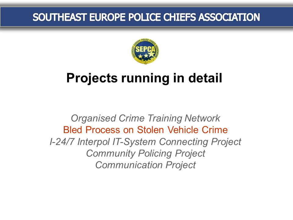 Projects running in detail Organised Crime Training Network Bled Process on Stolen Vehicle Crime I-24/7 Interpol IT-System Connecting Project Community Policing Project Communication Project