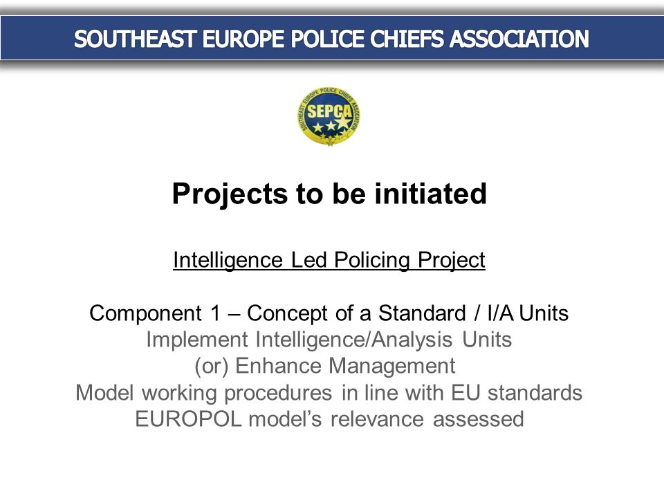 Projects to be initiated Intelligence Led Policing Project Component 1 – Concept of a Standard / I/A Units Implement Intelligence/Analysis Units (or) Enhance Management Model working procedures in line with EU standards EUROPOL model's relevance assessed