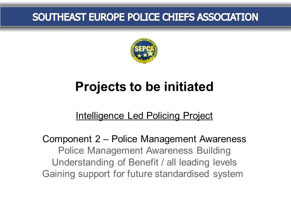 Projects to be initiated Intelligence Led Policing Project Component 2 – Police Management Awareness Police Management Awareness Building Understanding of Benefit / all leading levels Gaining support for future standardised system